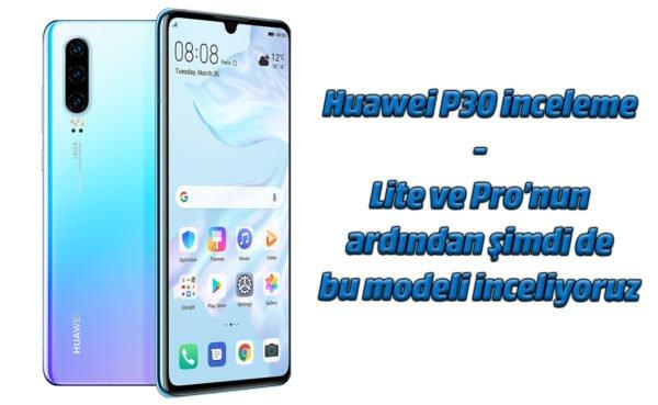 Huawei P30 inceleme. Kameralarıyla iddialı!