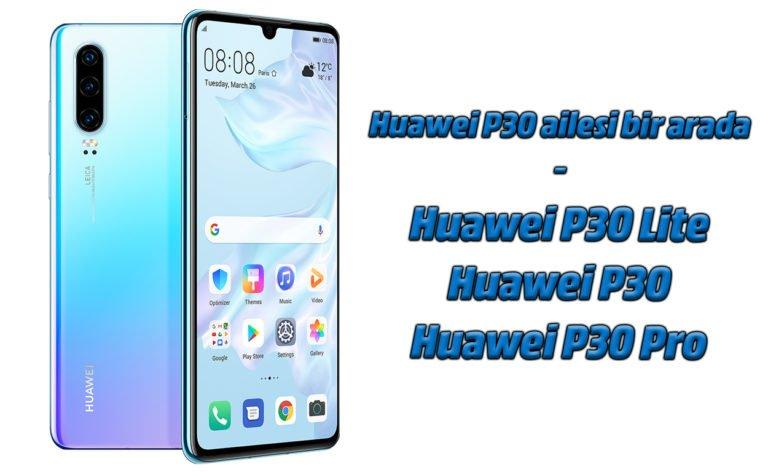 Huawei P30, P30 Lite ve P30 Pro. Sizin için en uygunu hangisi?