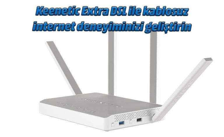 Keenetic Extra DSL ile kablosuz internet deneyiminizi geliştirin
