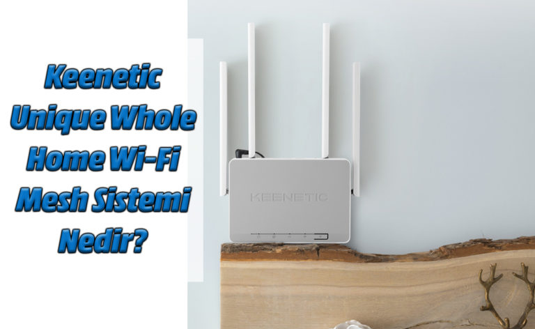Keenetic Air ile Unique Whole Home Wi-Fi Sistemi Nasıl Kurulur?