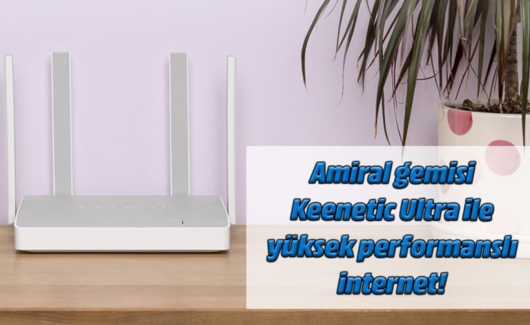 Amiral gemisi Keenetic Ultra ile yüksek performanslı internet!