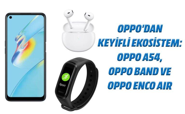 Oppo'dan keyifli ekosistem: Oppo A54, Oppo Band ve Oppo Enco Air