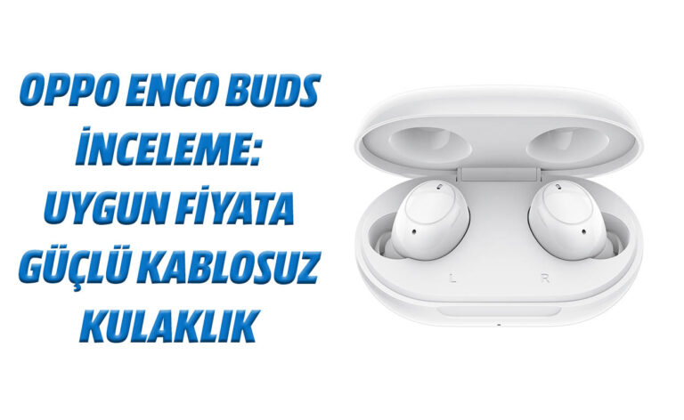 Oppo Enco Buds inceleme: Uygun fiyata güçlü kablosuz kulaklık